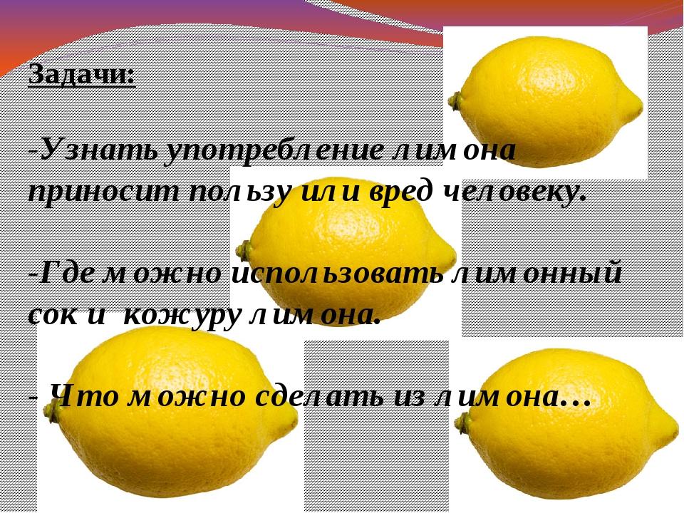 Задачи: -Узнать употребление лимона приносит пользу или вред человеку. -Где м...