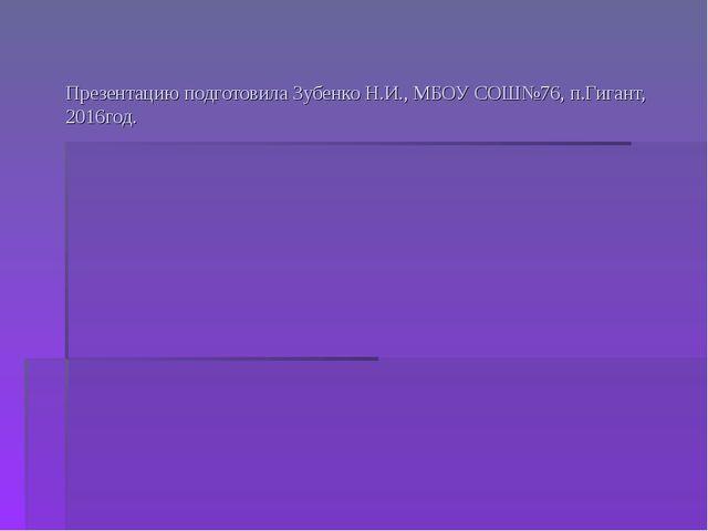 Презентацию подготовила Зубенко Н.И., МБОУ СОШ№76, п.Гигант, 2016год.