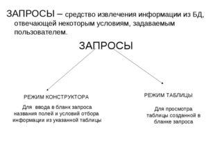 ЗАПРОСЫ – средство извлечения информации из БД, отвечающей некоторым условиям