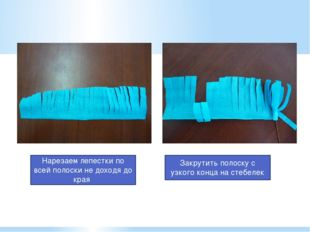 Нарезаем лепестки по всей полоски не доходя до края Закрутить полоску с узког