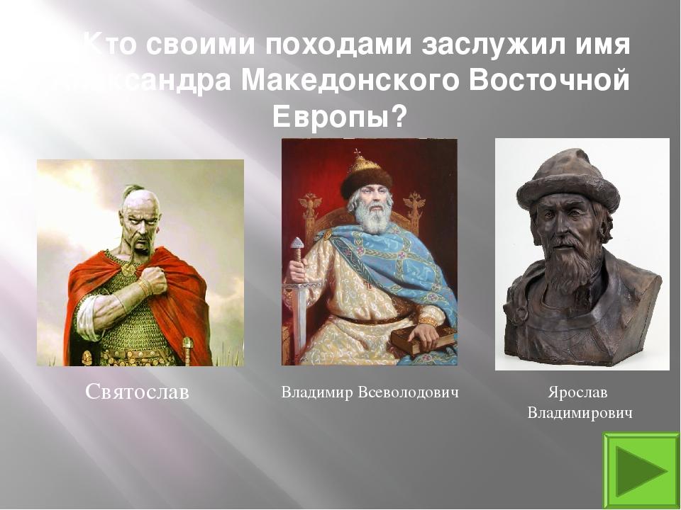 2. Кто своими походами заслужил имя Александра Македонского Восточной Европы?...