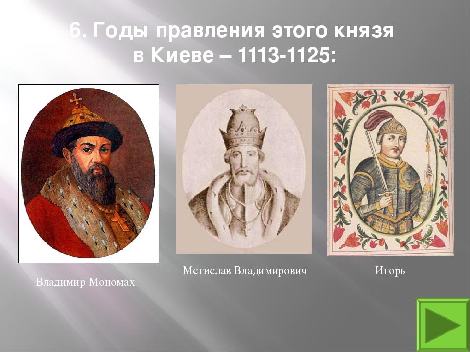 6. Годы правления этого князя в Киеве – 1113-1125: Владимир Мономах Мстислав...