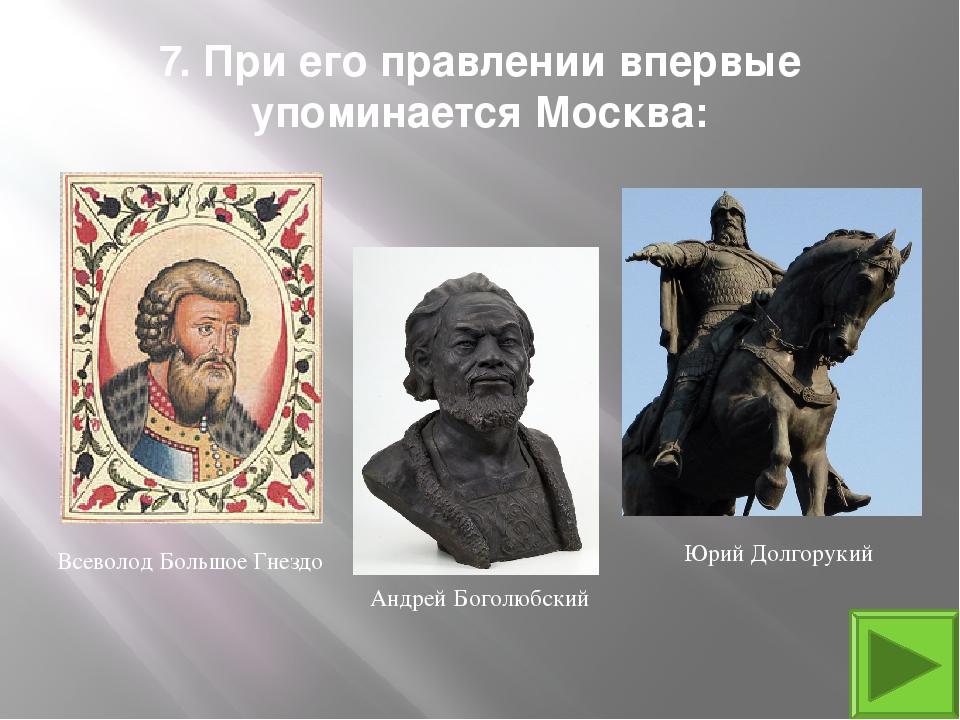 7. При его правлении впервые упоминается Москва: Юрий Долгорукий Всеволод Бол...