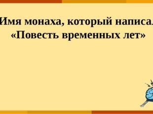 ОТВЕТ Имя монаха, который написал «Повесть временных лет»