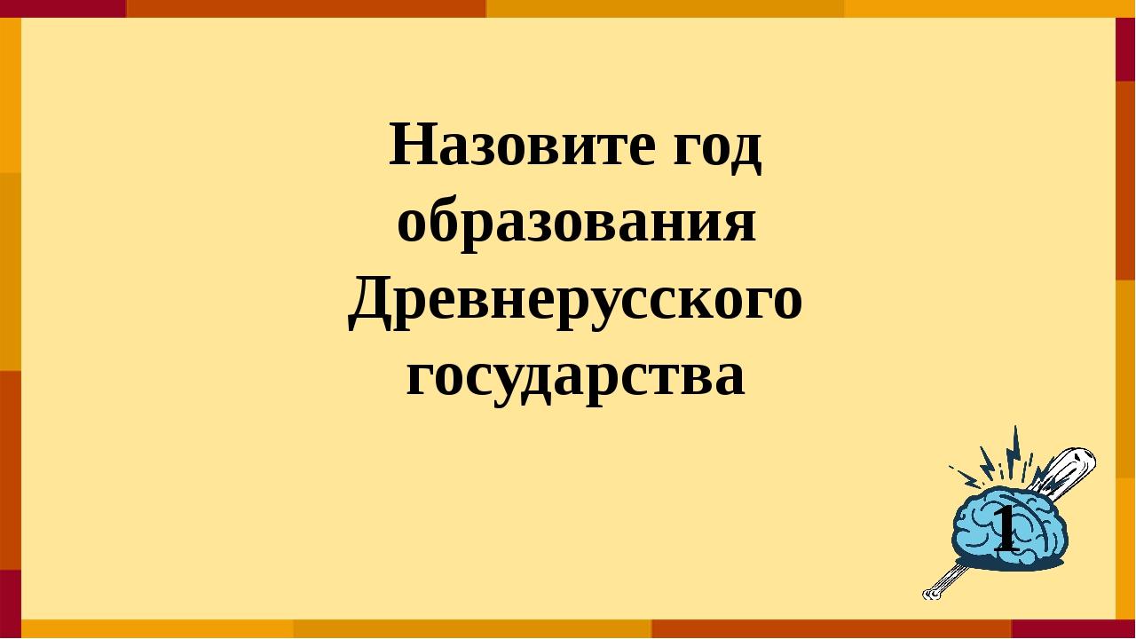 Назовите год образования Древнерусского государства 1