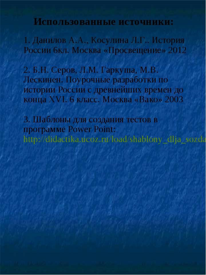Использованные источники: 1. Данилов А.А., Косулина Л.Г.. История России 6кл....
