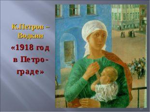 К.Петров – Водкин «1918 год в Петро- граде» *
