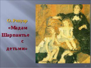 О. Ренуар «Мадам Шарпантье с детьми» *