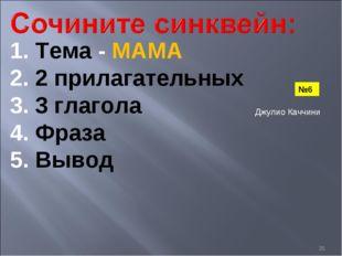 * 1. Тема - МАМА 2. 2 прилагательных 3. 3 глагола 4. Фраза 5. Вывод №6 Джулио