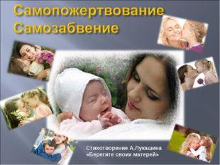 * Стихотворение А.Лукашина «Берегите своих матерей»