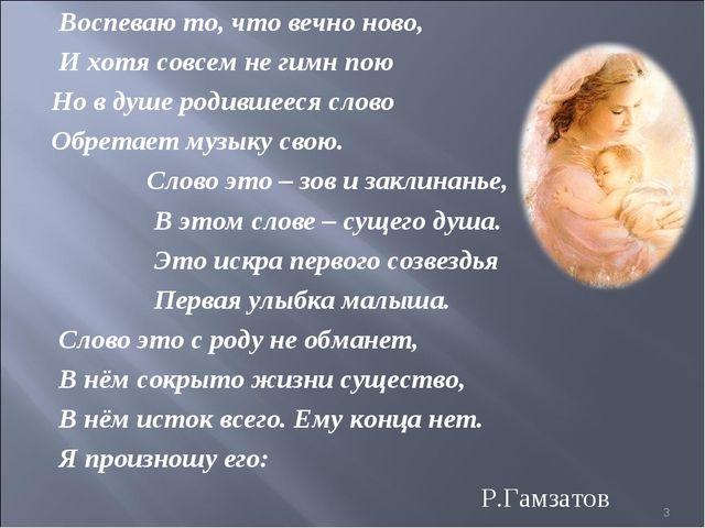 Воспеваю то, что вечно ново, И хотя совсем не гимн пою Но в душе родившееся...