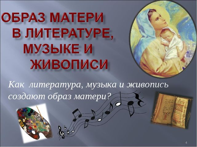 * Как литература, музыка и живопись создают образ матери?