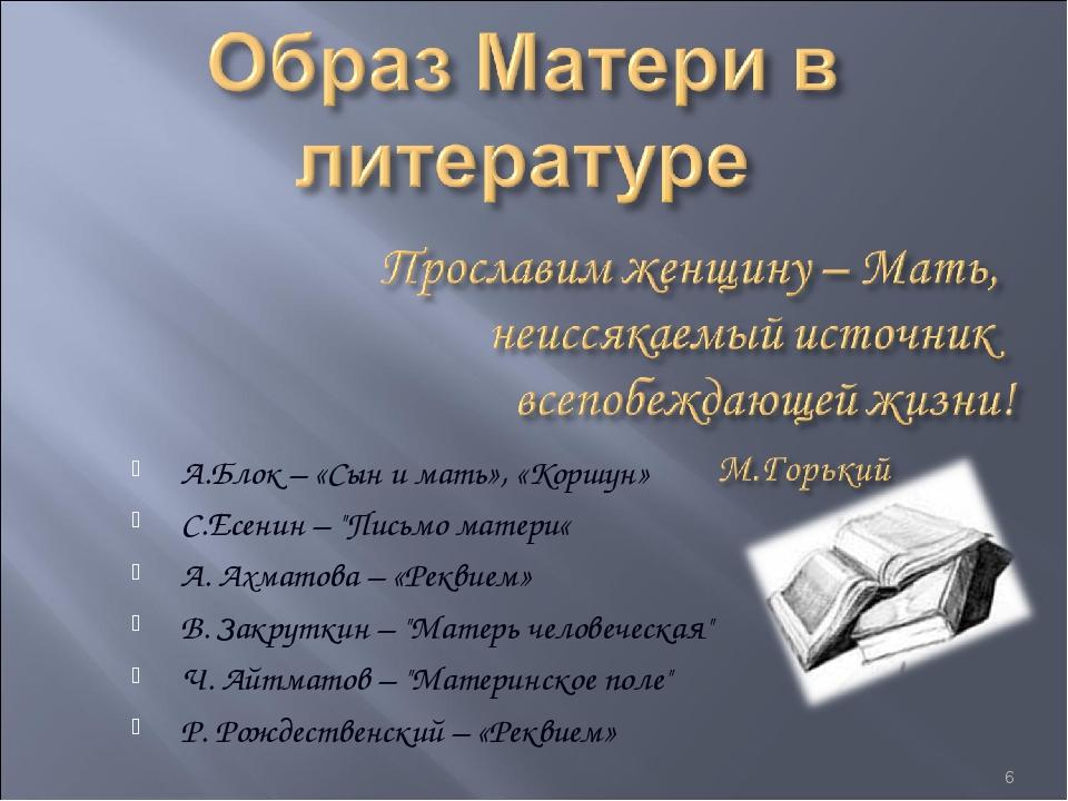 "А.Блок – «Сын и мать», «Коршун» С.Есенин – ""Письмо матери« А. Ахматова – «Рек..."