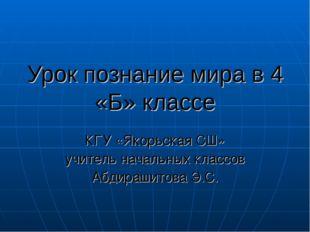 Урок познание мира в 4 «Б» классе КГУ «Якорьская СШ» учитель начальных классо