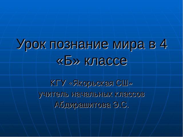 Урок познание мира в 4 «Б» классе КГУ «Якорьская СШ» учитель начальных классо...