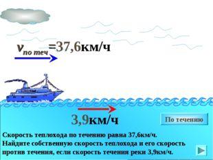 vпо теч=37,6км/ч 3,9км/ч По течению Скорость теплохода по течению равна 37,6к