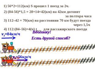 2) (84-56)*1,5 = 28+14=42(км) на 42км догонит за полтора часа 1) 56*2=112(км)