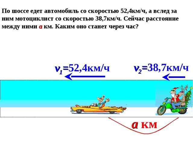 v2=38,7км/ч v1=52,4км/ч а км По шоссе едет автомобиль со скоростью 52,4км/ч,...