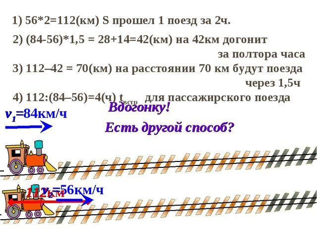2) (84-56)*1,5 = 28+14=42(км) на 42км догонит за полтора часа 1) 56*2=112(км)...