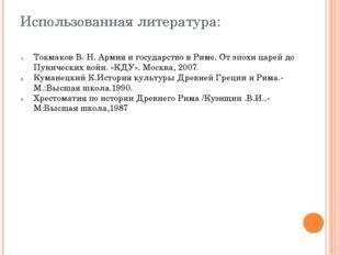 Использованная литература: Токмаков В. Н. Армия и государство в Риме. От эпох