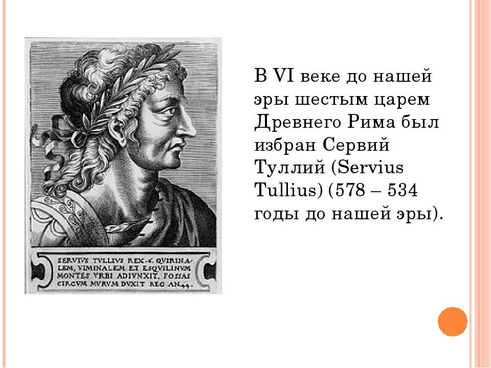В VI веке до нашей эры шестым царем Древнего Рима был избран Сервий Туллий (S...