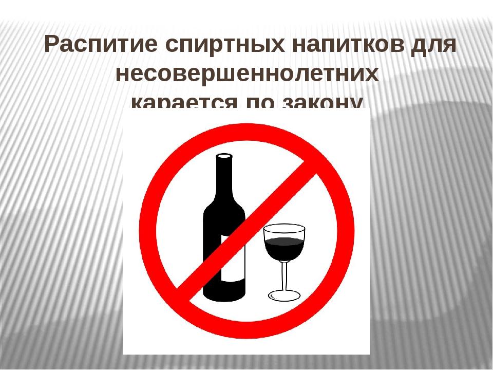 Распитие спиртных напитков для несовершеннолетних карается по закону