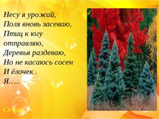 Несу я урожай, Поля вновь засеваю, Птиц к югу отправляю, Деревья раздеваю, Но