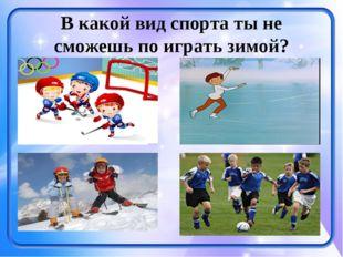 В какой вид спорта ты не сможешь по играть зимой?