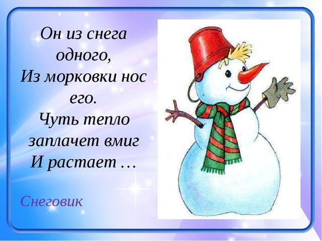 Он из снега одного, Из морковки нос его. Чуть тепло заплачет вмиг И растает …...