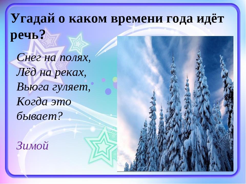 Угадай о каком времени года идёт речь? Снег на полях, Лёд на реках, Вьюга гул...