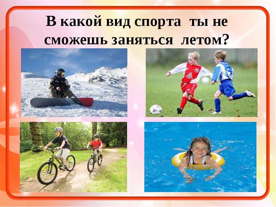 В какой вид спорта ты не сможешь заняться летом?