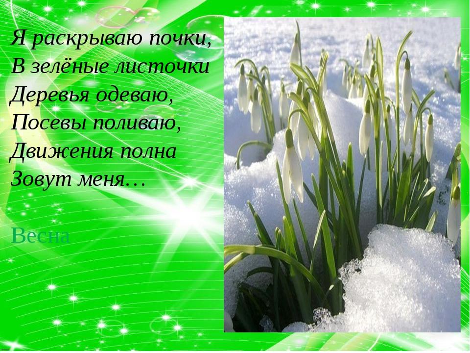 Я раскрываю почки, В зелёные листочки Деревья одеваю, Посевы поливаю, Движени...
