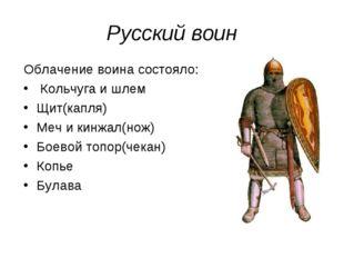 Русский воин Облачение воина состояло: Кольчуга и шлем Щит(капля) Меч и кинжа