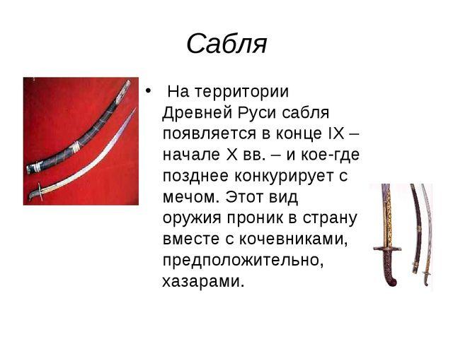 Сабля На территории Древней Руси сабля появляется в конце IX – начале Х вв. –...