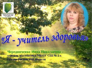 Чередниченко Инна Николаевна – учитель математики МБОУ СШ № 2 г. Гуково Росто