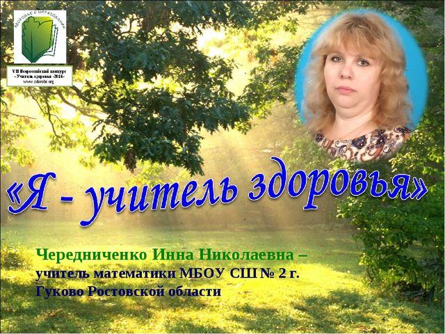 Чередниченко Инна Николаевна – учитель математики МБОУ СШ № 2 г. Гуково Росто...