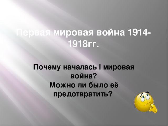 Первая мировая война 1914-1918гг. Почему началась I мировая война? Можно ли б...