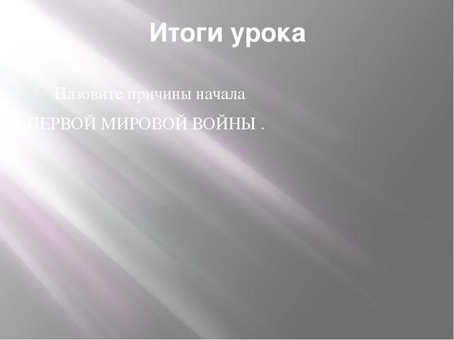 Итоги урока Назовите причины начала ПЕРВОЙ МИРОВОЙ ВОЙНЫ .