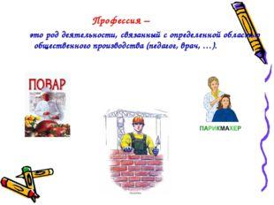 Профессия – это род деятельности, связанный с определенной областью обществе