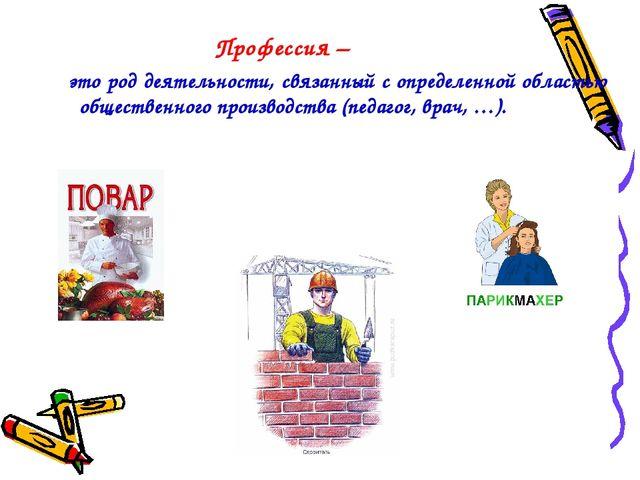 Профессия – это род деятельности, связанный с определенной областью обществе...