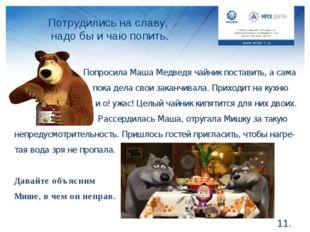 Потрудились на славу, надо бы и чаю попить. *. Попросила Маша Медведя чайник