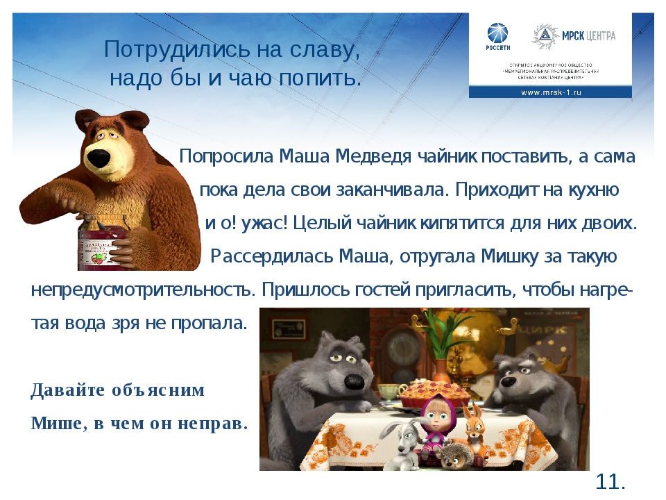 Потрудились на славу, надо бы и чаю попить. *. Попросила Маша Медведя чайник...