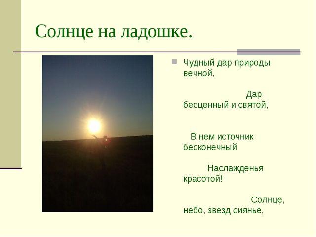 Солнце на ладошке. Чудный дар природы вечной, Дар бесценный и святой, В нем и...