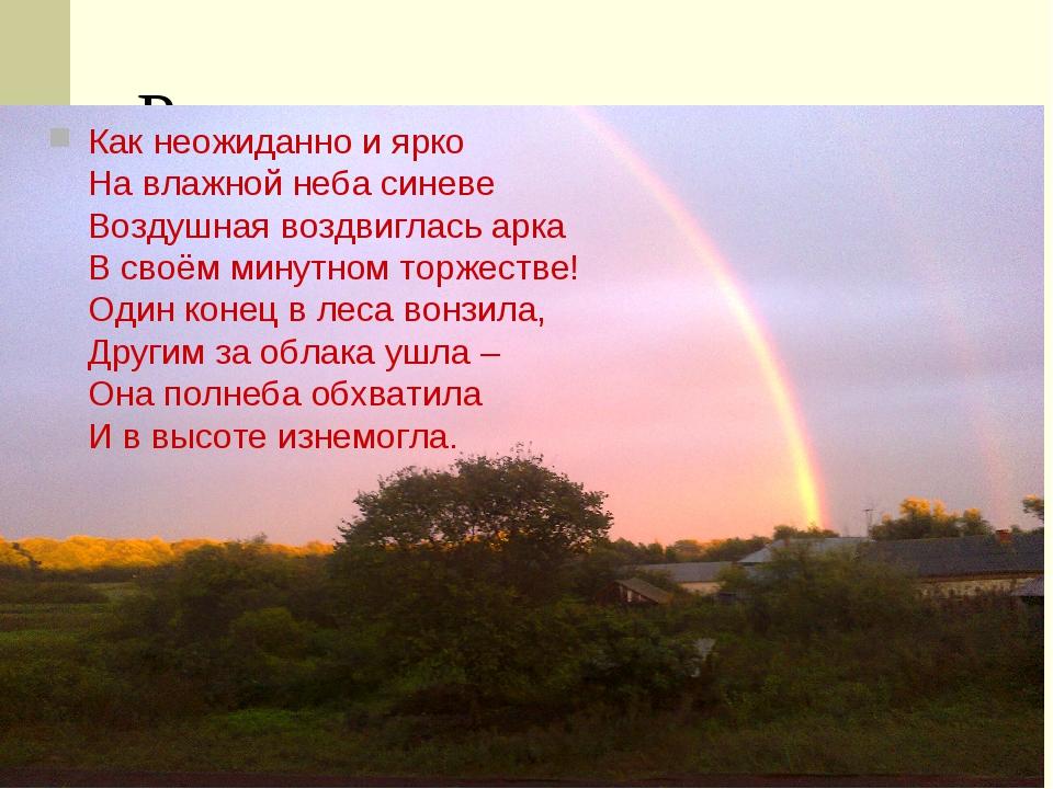 Радуга Как неожиданно и ярко На влажной неба синеве Воздушная воздвиглась арк...