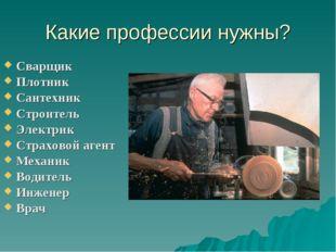 Какие профессии нужны? Сварщик Плотник Сантехник Строитель Электрик Страховой