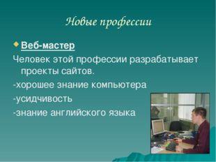 Новые профессии Веб-мастер Человек этой профессии разрабатывает проекты сайто