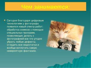 Чем занимается: Сегодня благодаря цифровым технологиям у фотографа появился н