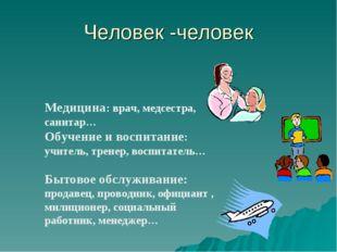 Человек -человек Медицина: врач, медсестра, санитар… Обучение и воспитание: у