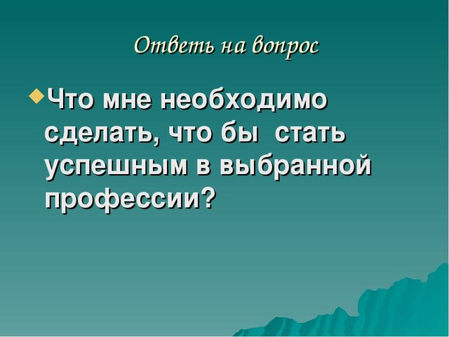 Ответь на вопрос Что мне необходимо сделать, что бы стать успешным в выбранно...