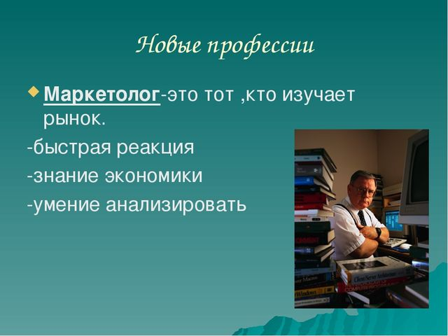 Новые профессии Маркетолог-это тот ,кто изучает рынок. -быстрая реакция -знан...